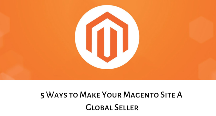 5 Ways to Make Your Magento Site A Global Seller